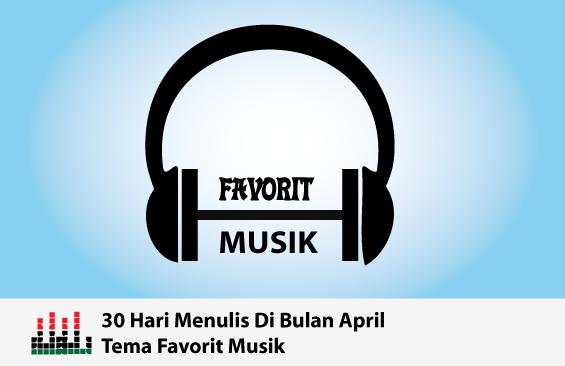 30 hari menulis di bulan April : hari ke 6 Tentang Favorit Musik